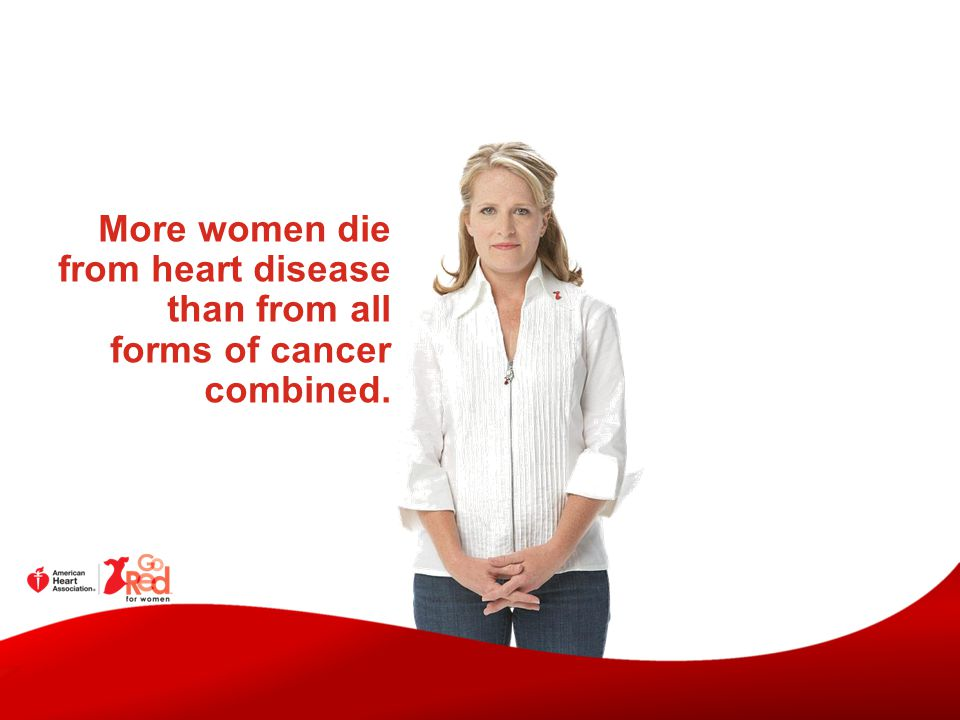 More women die from heart disease than from all forms of cancer combined.