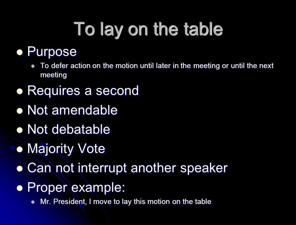 To lay on the table Purpose Requires a second Not amendable