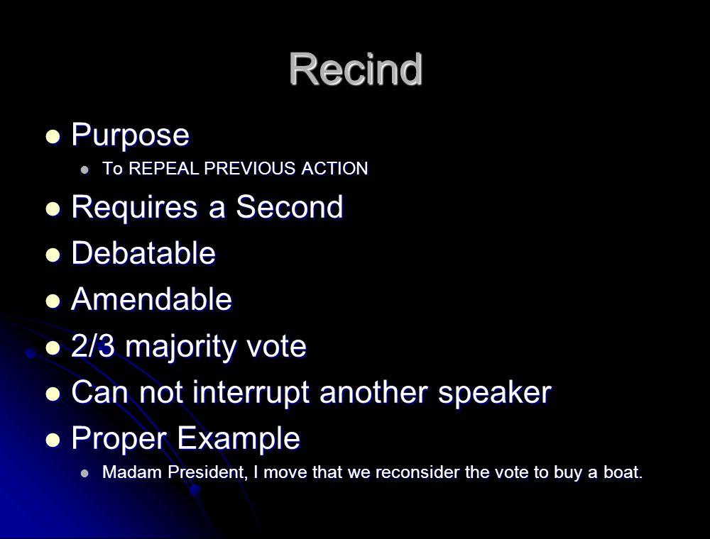 Recind Purpose Requires a Second Debatable Amendable 2/3 majority vote