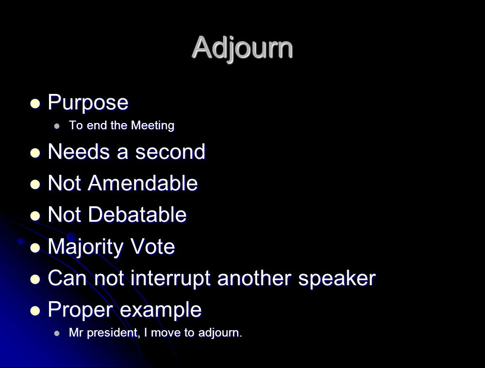 Adjourn Purpose Needs a second Not Amendable Not Debatable