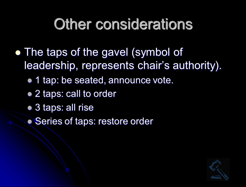 Other considerations The taps of the gavel (symbol of leadership, represents chair's authority). 1 tap: be seated, announce vote.