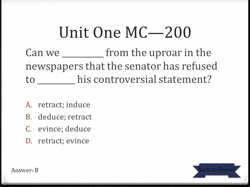 Unit One MC—200 Can we __________ from the uproar in the newspapers that the senator has refused to _________ his controversial statement