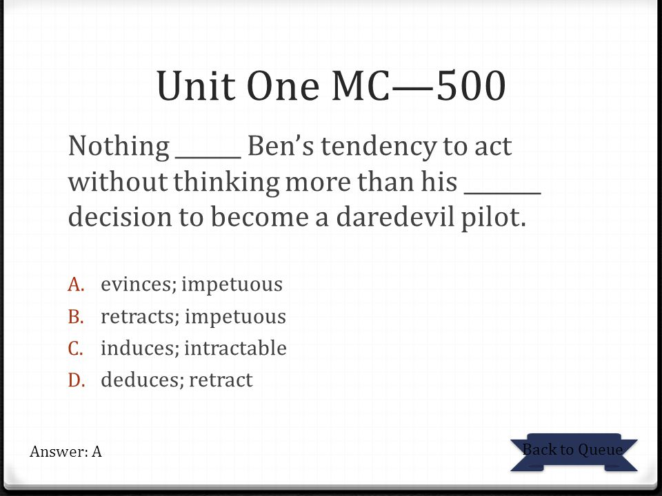 Unit One MC—500 Nothing ______ Ben's tendency to act without thinking more than his _______ decision to become a daredevil pilot.