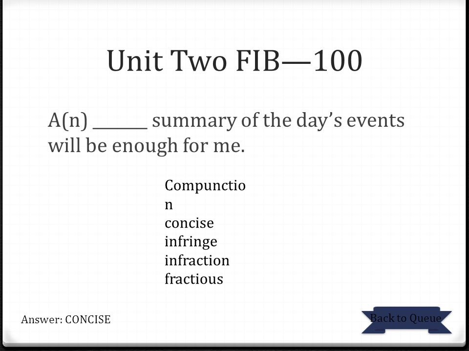 Unit Two FIB—100 A(n) _______ summary of the day's events will be enough for me. Compunction. concise.