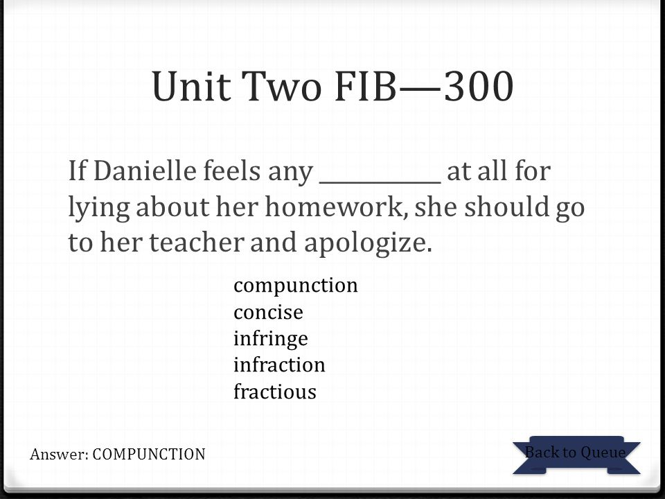 Unit Two FIB—300 If Danielle feels any ___________ at all for lying about her homework, she should go to her teacher and apologize.