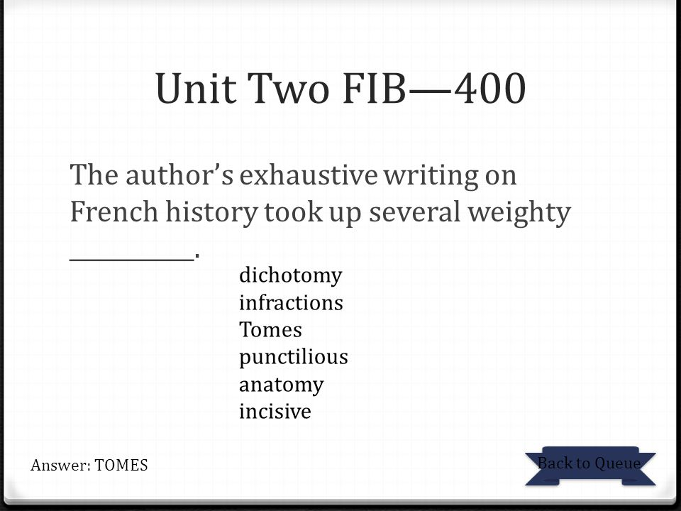 Unit Two FIB—400 The author's exhaustive writing on French history took up several weighty ___________.