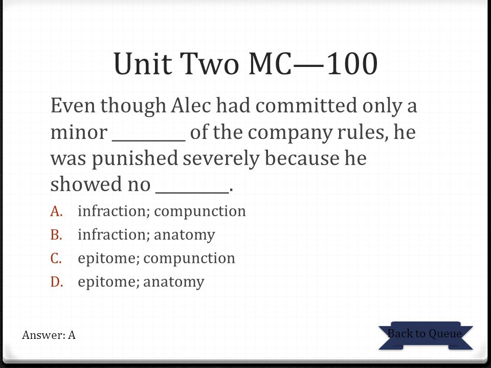 Unit Two MC—100 Even though Alec had committed only a minor _________ of the company rules, he was punished severely because he showed no _________.
