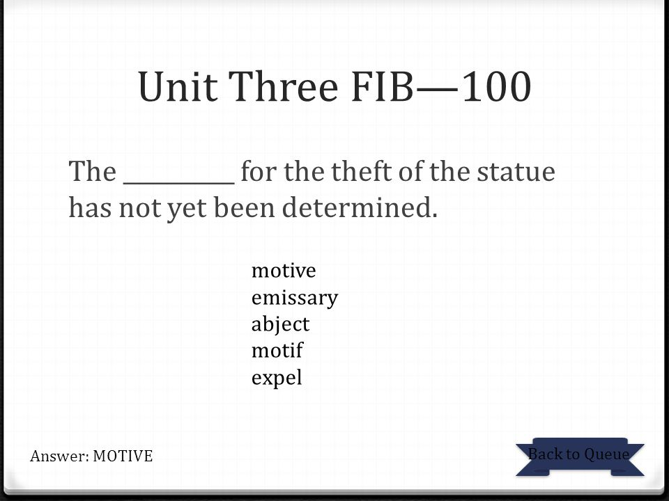 Unit Three FIB—100 The __________ for the theft of the statue has not yet been determined. motive.