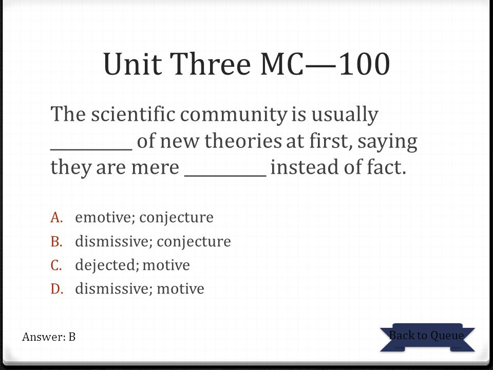 Unit Three MC—100 The scientific community is usually __________ of new theories at first, saying they are mere __________ instead of fact.