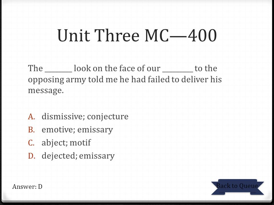 Unit Three MC—400 The ________ look on the face of our _________ to the opposing army told me he had failed to deliver his message.
