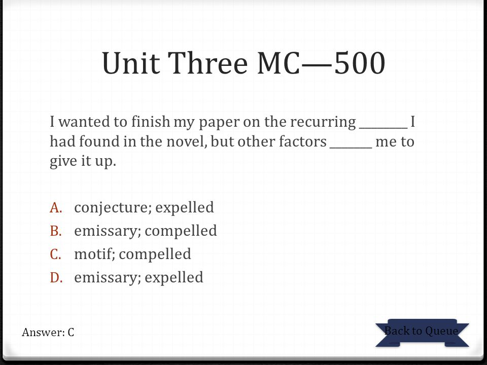 Unit Three MC—500 I wanted to finish my paper on the recurring ________ I had found in the novel, but other factors _______ me to give it up.