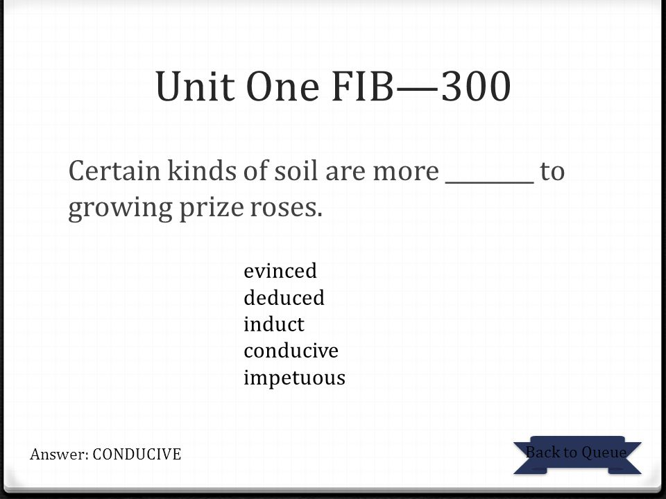Unit One FIB—300 Certain kinds of soil are more ________ to growing prize roses. evinced. deduced.