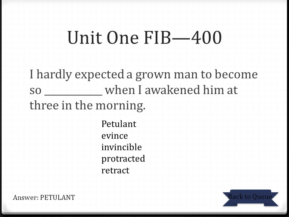Unit One FIB—400 I hardly expected a grown man to become so ____________ when I awakened him at three in the morning.