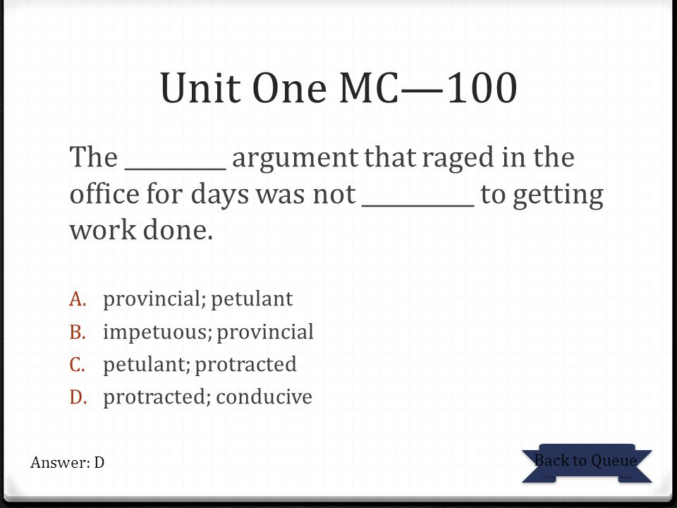 Unit One MC—100 The _________ argument that raged in the office for days was not __________ to getting work done.