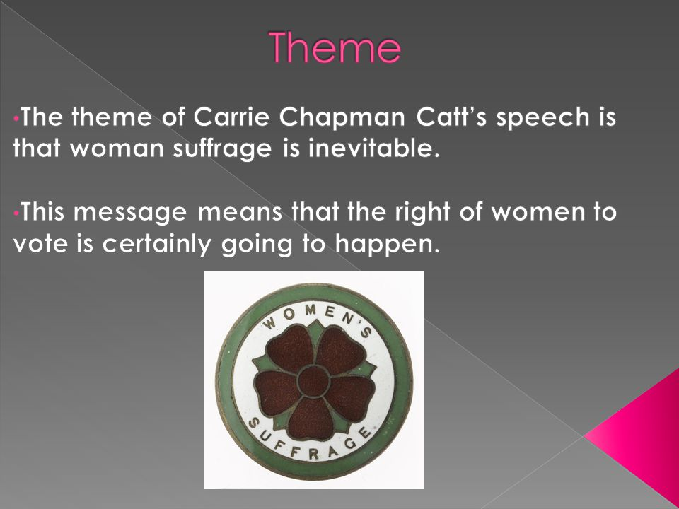 Theme The theme of Carrie Chapman Catt's speech is that woman suffrage is inevitable.
