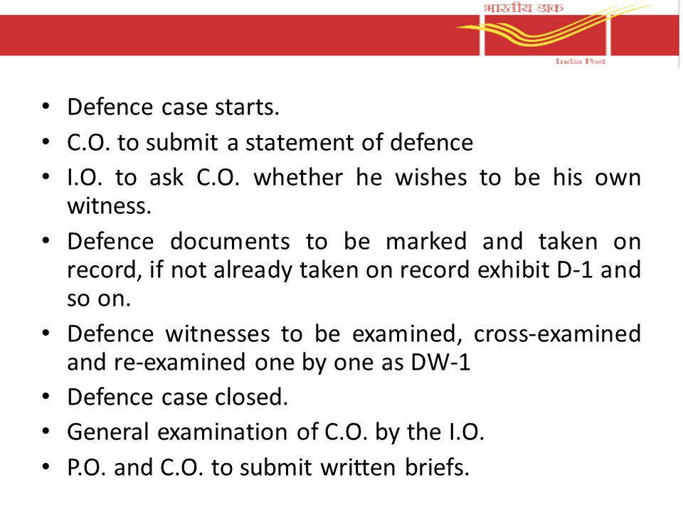 Defence case starts. C.O. to submit a statement of defence. I.O. to ask C.O. whether he wishes to be his own witness.