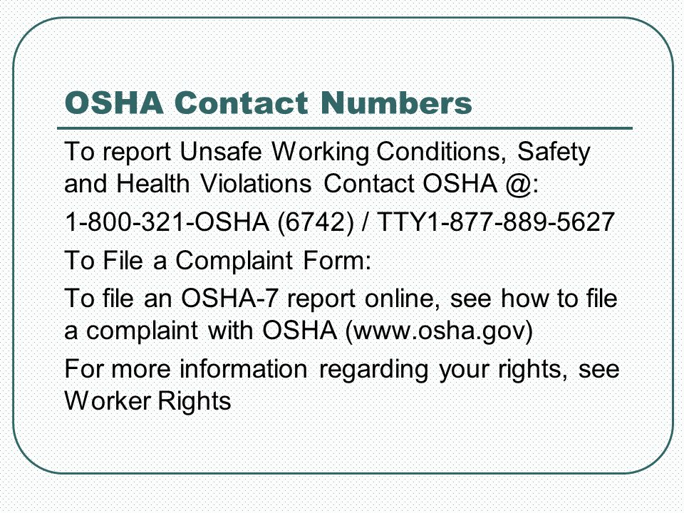 OSHA Contact Numbers To report Unsafe Working Conditions, Safety and Health Violations Contact OSHA @: