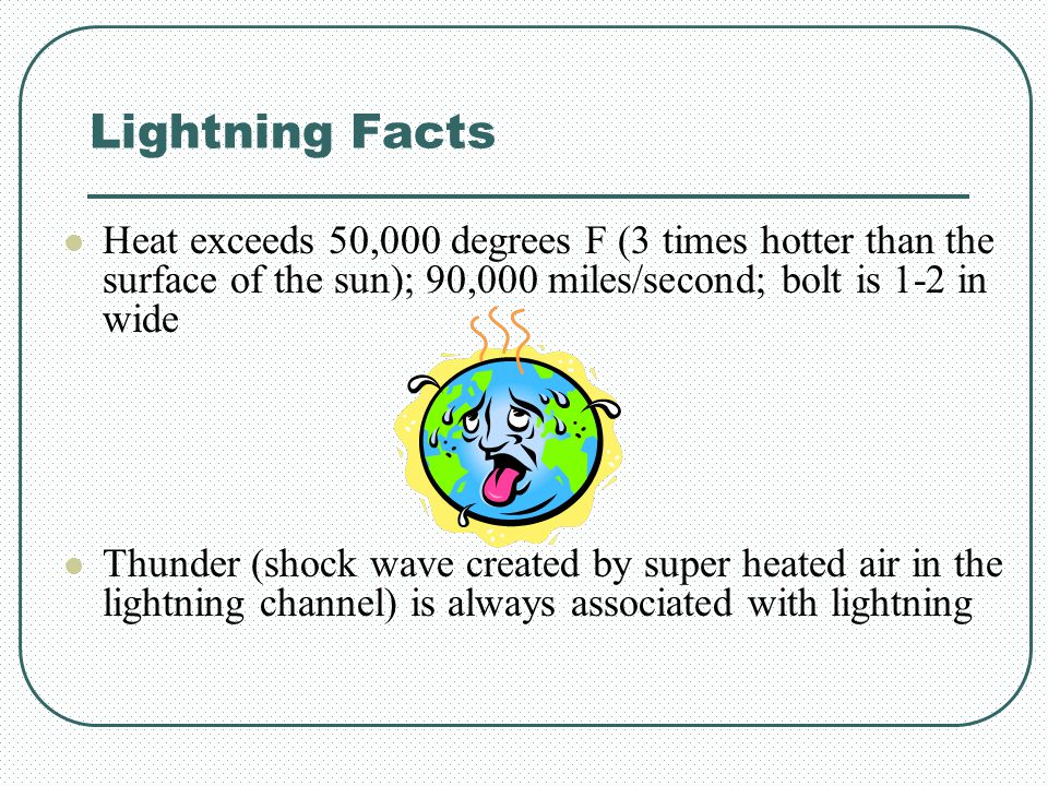 Lightning Facts Heat exceeds 50,000 degrees F (3 times hotter than the surface of the sun); 90,000 miles/second; bolt is 1-2 in wide.
