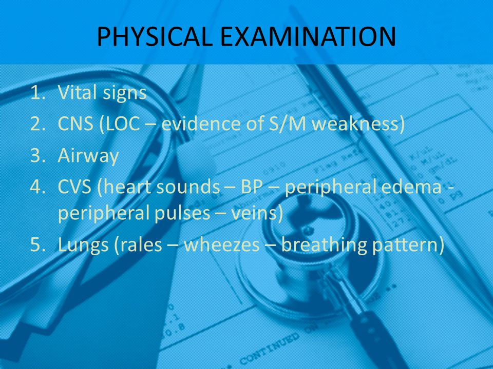 PHYSICAL EXAMINATION Vital signs CNS (LOC – evidence of S/M weakness)