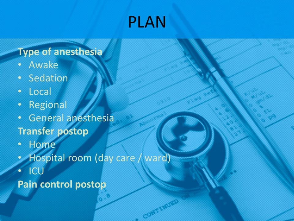 PLAN Type of anesthesia Awake Sedation Local Regional
