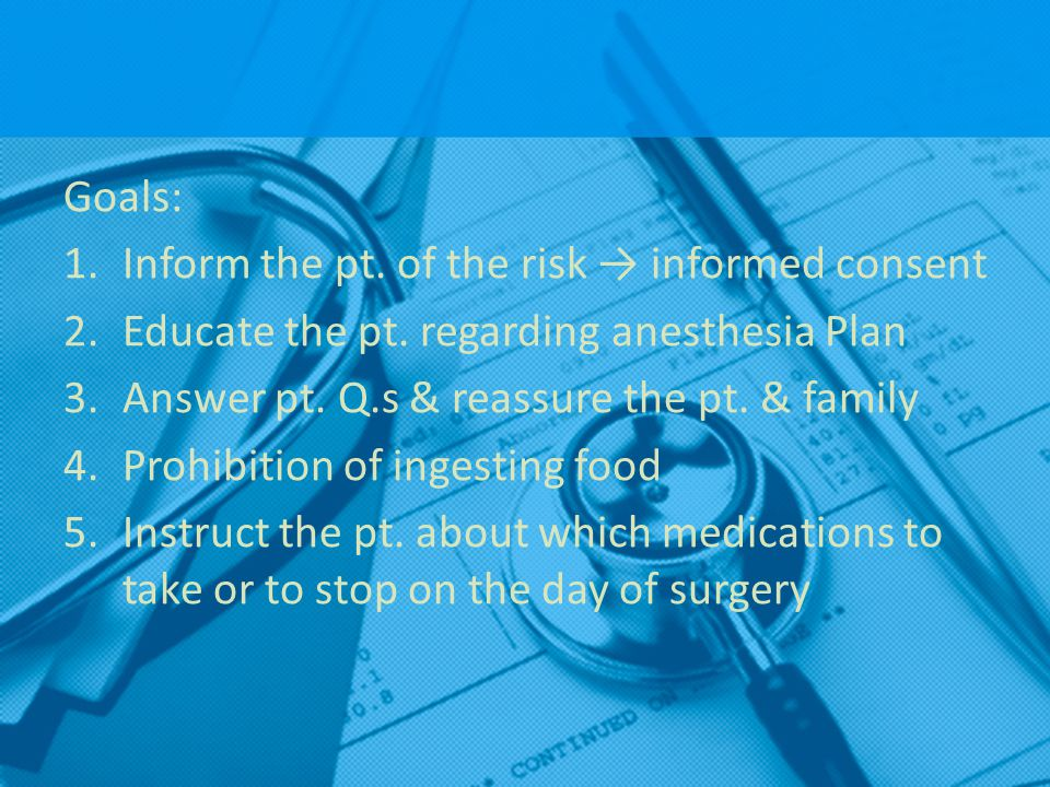 Goals: Inform the pt. of the risk → informed consent. Educate the pt. regarding anesthesia Plan. Answer pt. Q.s & reassure the pt. & family.