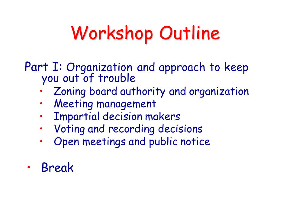 Workshop Outline Part I: Organization and approach to keep you out of trouble. Zoning board authority and organization.