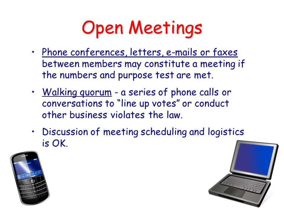 Open Meetings Phone conferences, letters, e-mails or faxes between members may constitute a meeting if the numbers and purpose test are met.
