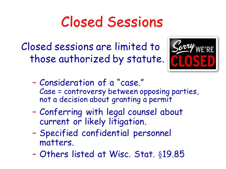 Closed Sessions Closed sessions are limited to those authorized by statute.