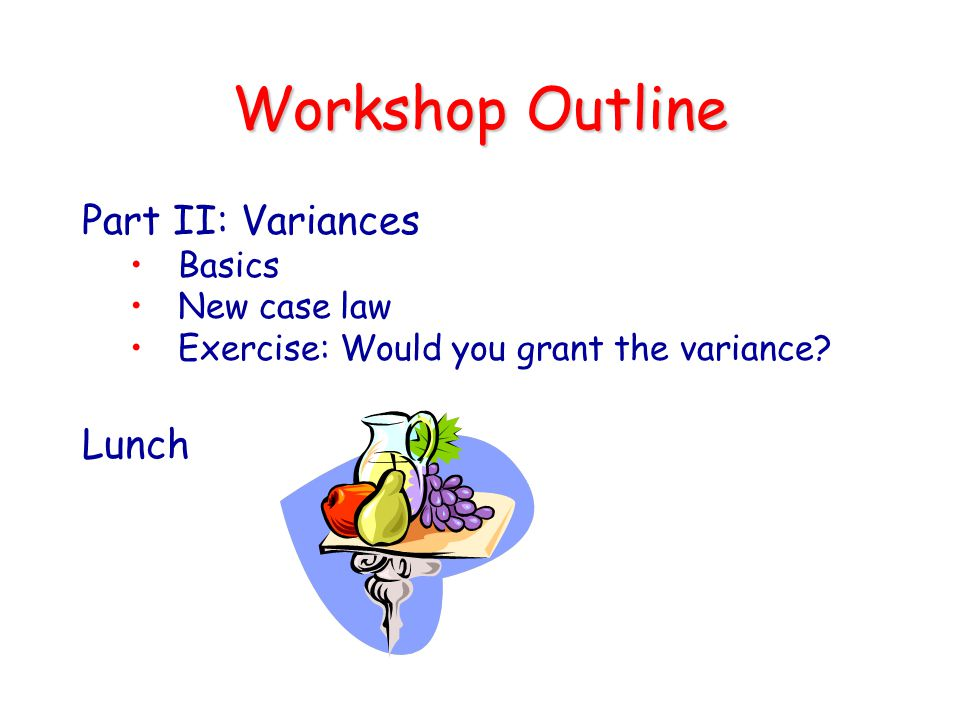 Workshop Outline Part II: Variances Lunch Basics New case law