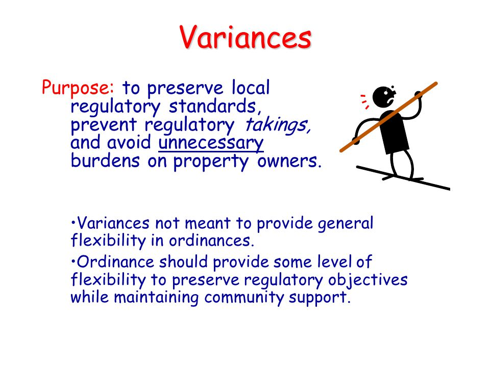 Variances Purpose: to preserve local regulatory standards, prevent regulatory takings, and avoid unnecessary burdens on property owners.