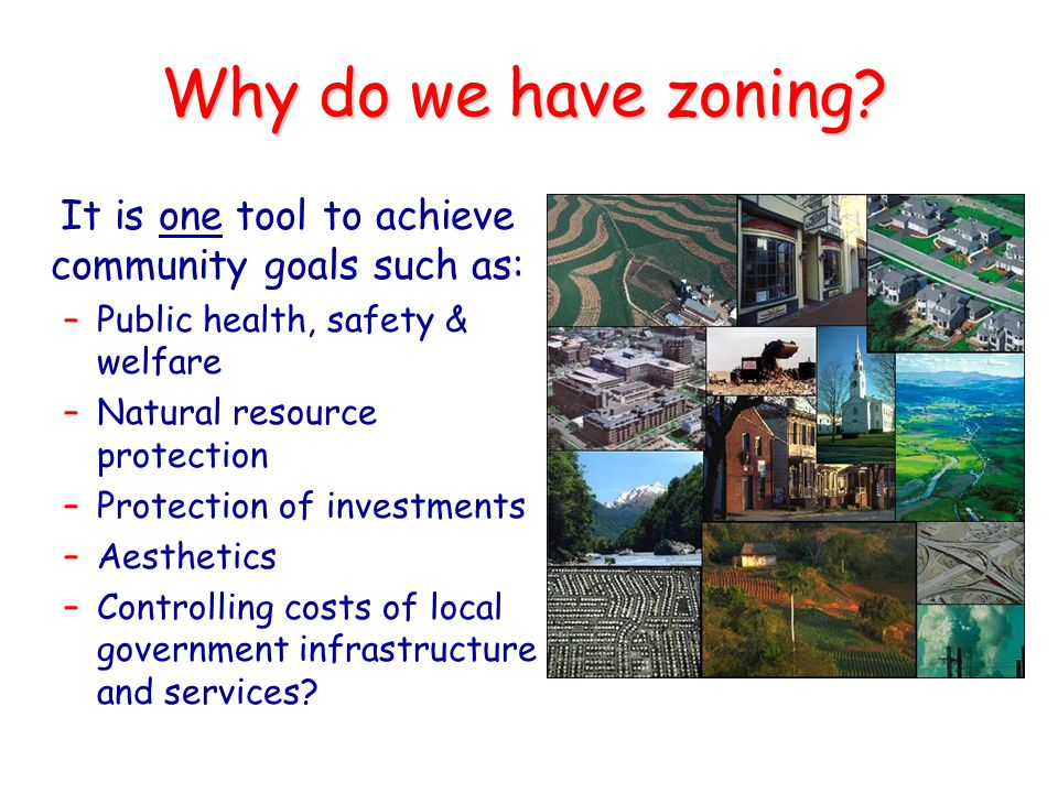 Why do we have zoning It is one tool to achieve community goals such as: Public health, safety & welfare.