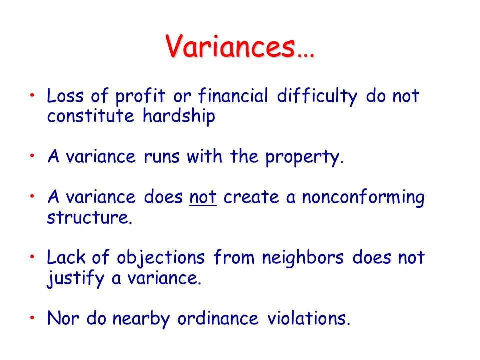 Variances… Loss of profit or financial difficulty do not constitute hardship. A variance runs with the property.