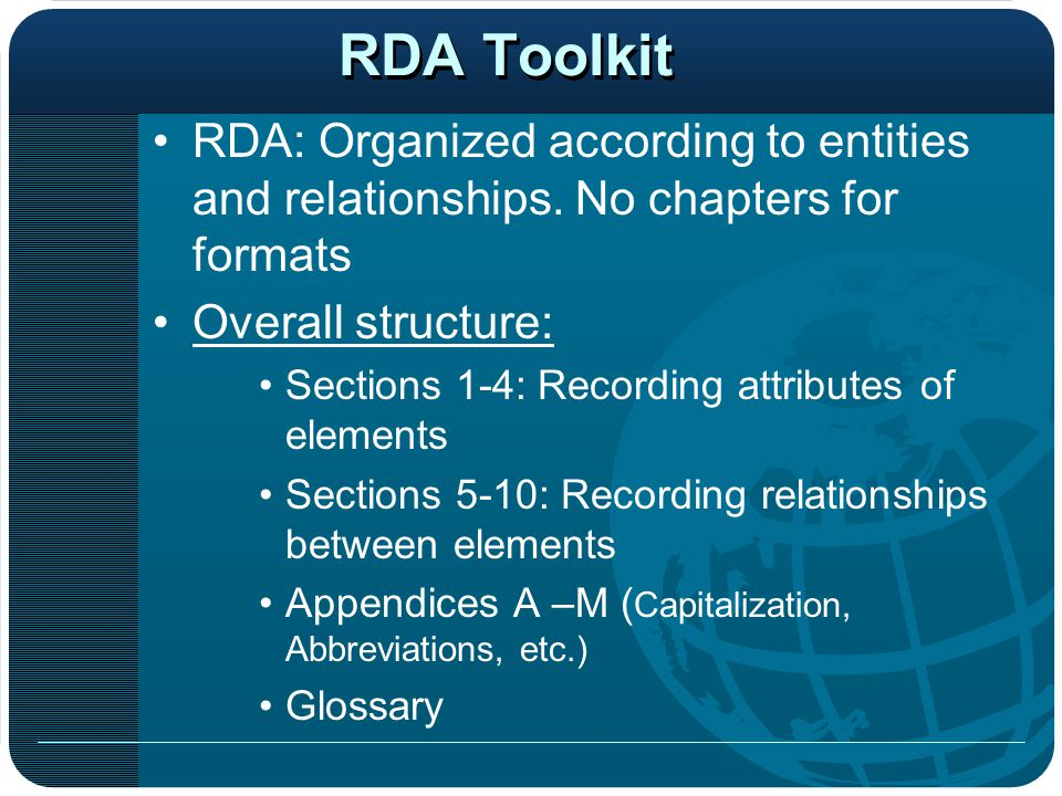 RDA Toolkit RDA: Organized according to entities and relationships. No chapters for formats. Overall structure:
