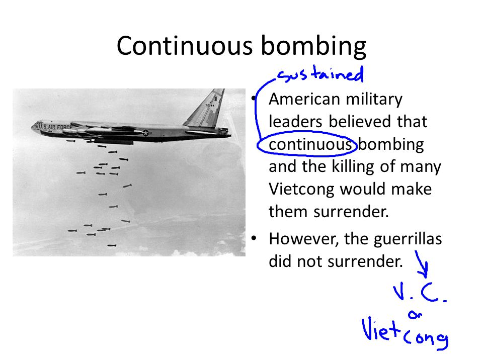 Continuous bombing American military leaders believed that continuous bombing and the killing of many Vietcong would make them surrender.
