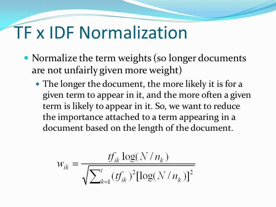 TF x IDF Normalization Normalize the term weights (so longer documents are not unfairly given more weight)