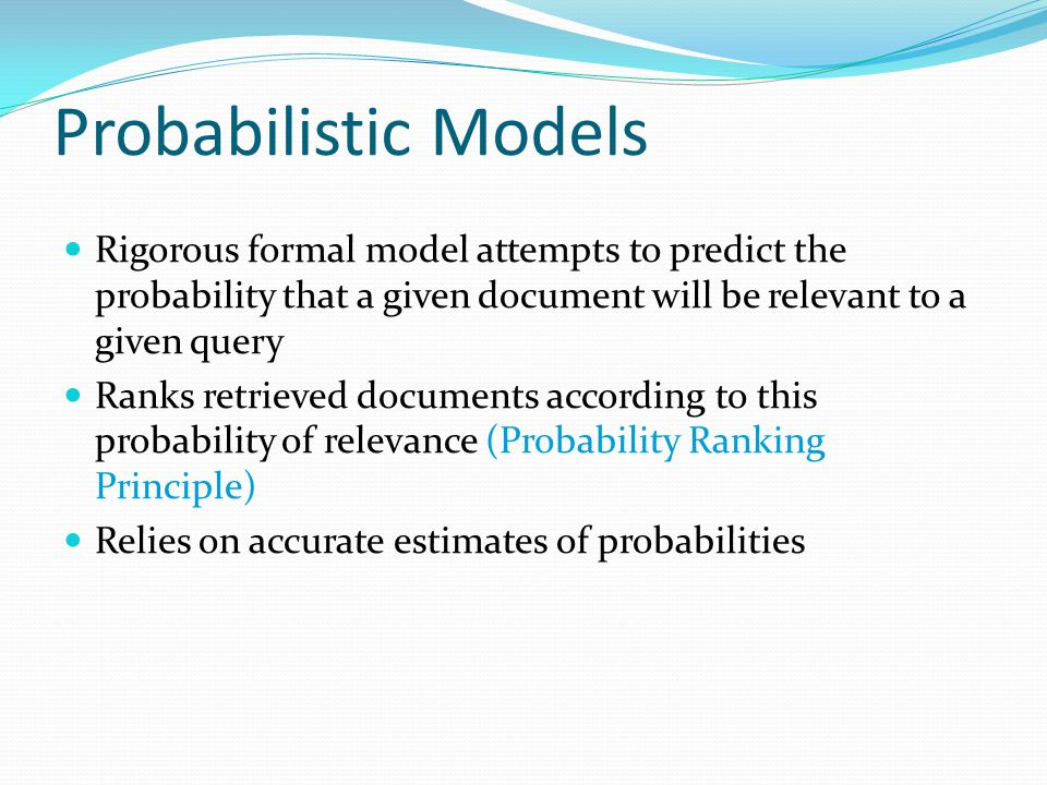 Probabilistic Models Rigorous formal model attempts to predict the probability that a given document will be relevant to a given query.