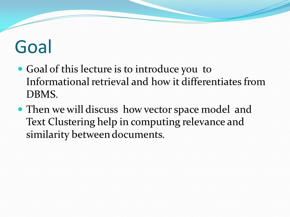 Goal Goal of this lecture is to introduce you to Informational retrieval and how it differentiates from DBMS.