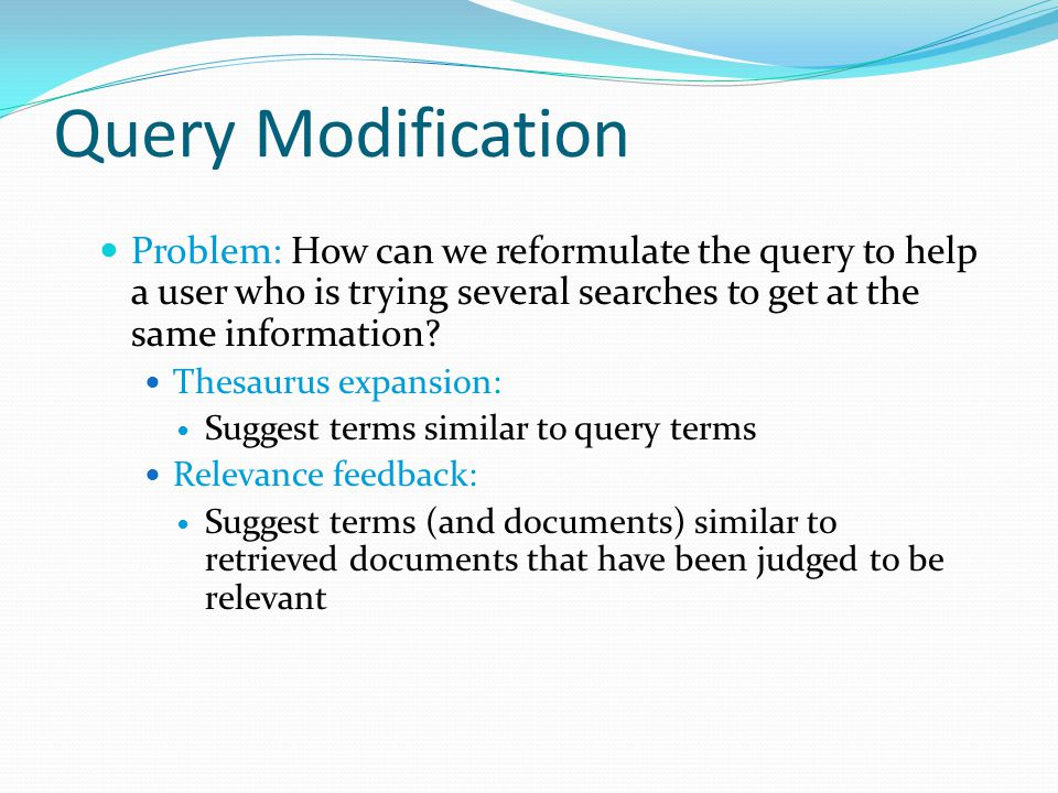 Query Modification Problem: How can we reformulate the query to help a user who is trying several searches to get at the same information