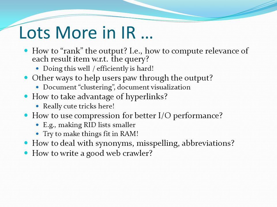 Lots More in IR … How to rank the output I.e., how to compute relevance of each result item w.r.t. the query