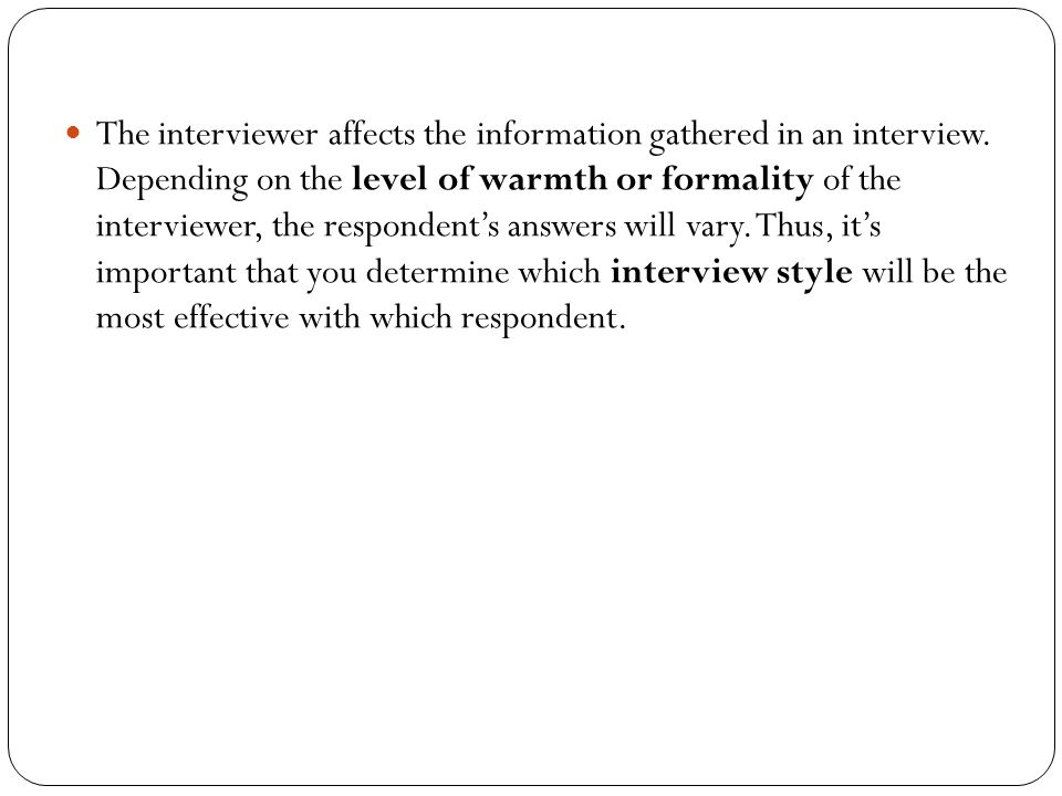 The interviewer affects the information gathered in an interview