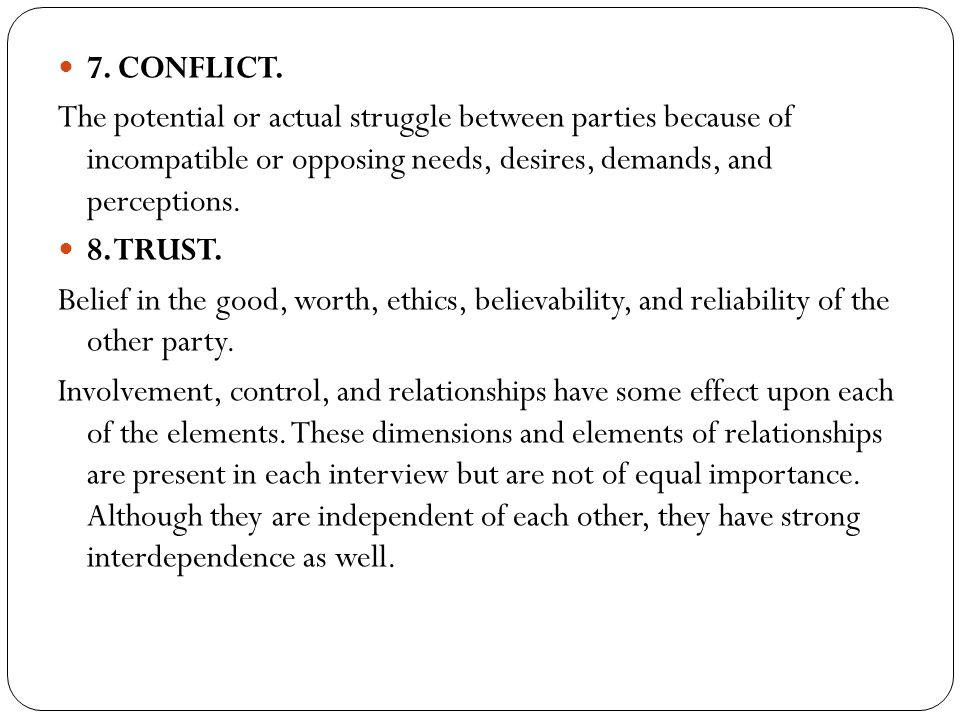 7. CONFLICT. The potential or actual struggle between parties because of incompatible or opposing needs, desires, demands, and perceptions.