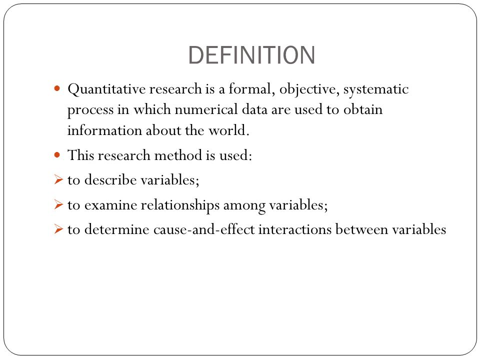 DEFINITION Quantitative research is a formal, objective, systematic process in which numerical data are used to obtain information about the world.