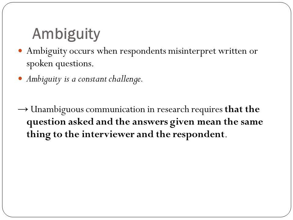 Ambiguity Ambiguity occurs when respondents misinterpret written or spoken questions. Ambiguity is a constant challenge.