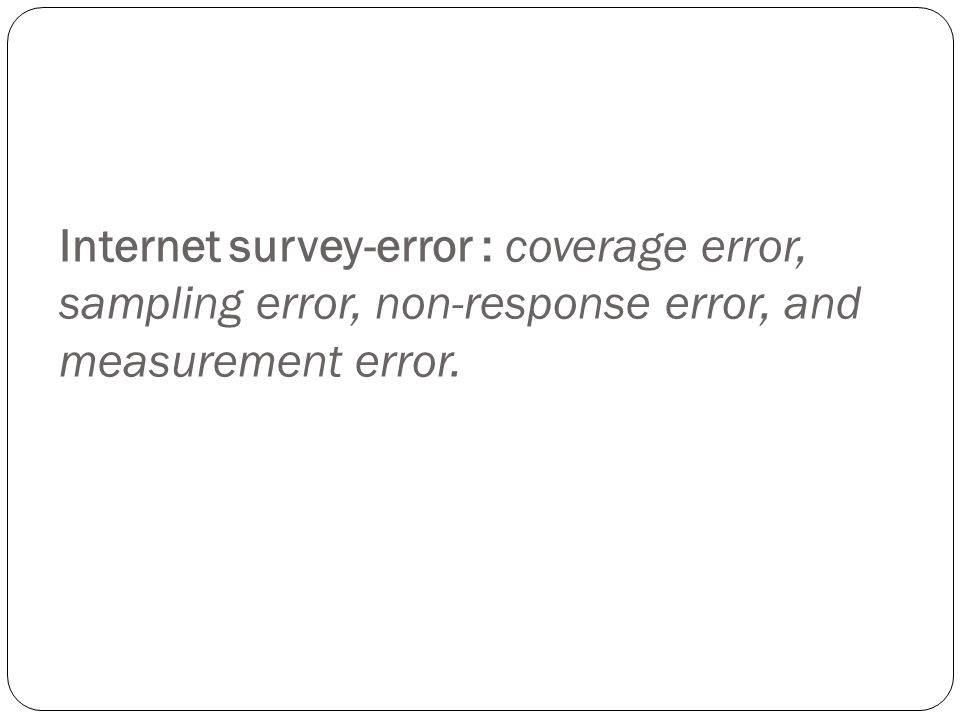Internet survey-error : coverage error, sampling error, non-response error, and measurement error.