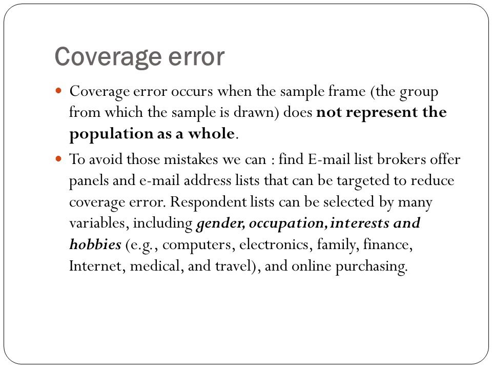 Coverage error Coverage error occurs when the sample frame (the group from which the sample is drawn) does not represent the population as a whole.