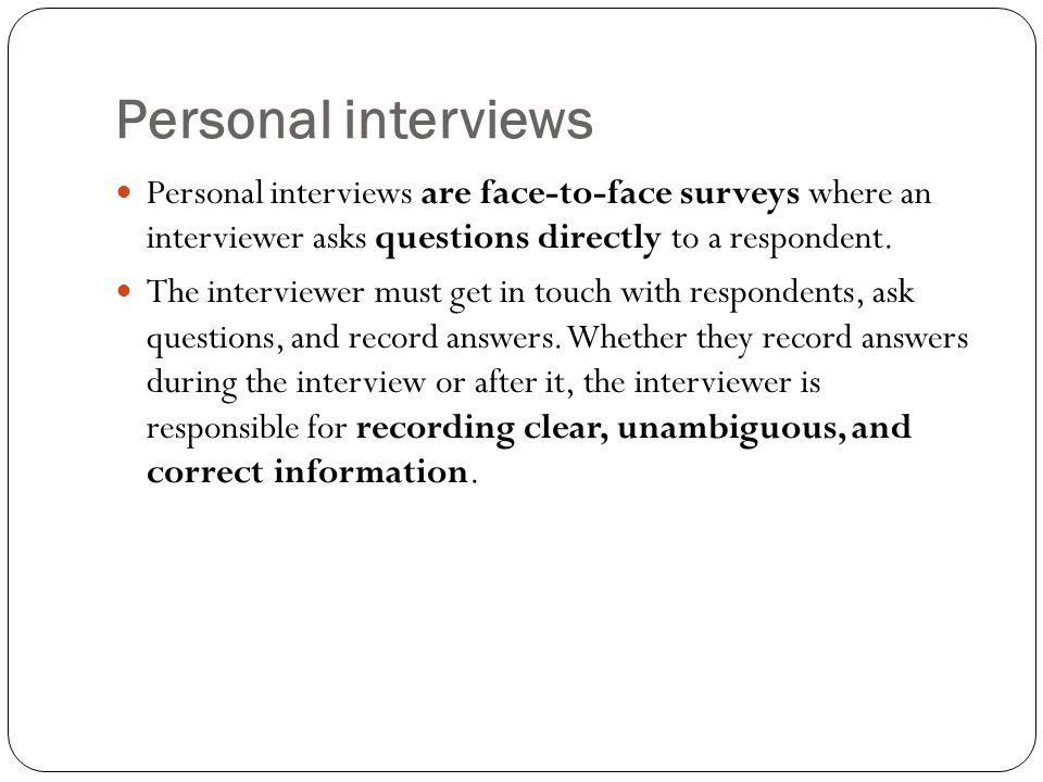 Personal interviews Personal interviews are face-to-face surveys where an interviewer asks questions directly to a respondent.