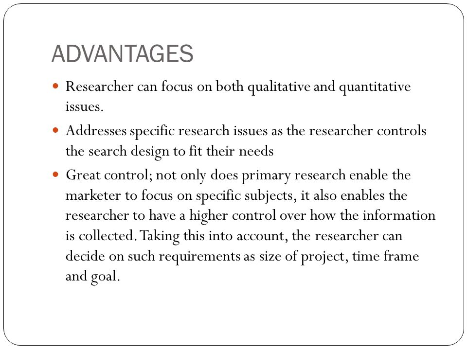 ADVANTAGES Researcher can focus on both qualitative and quantitative issues.