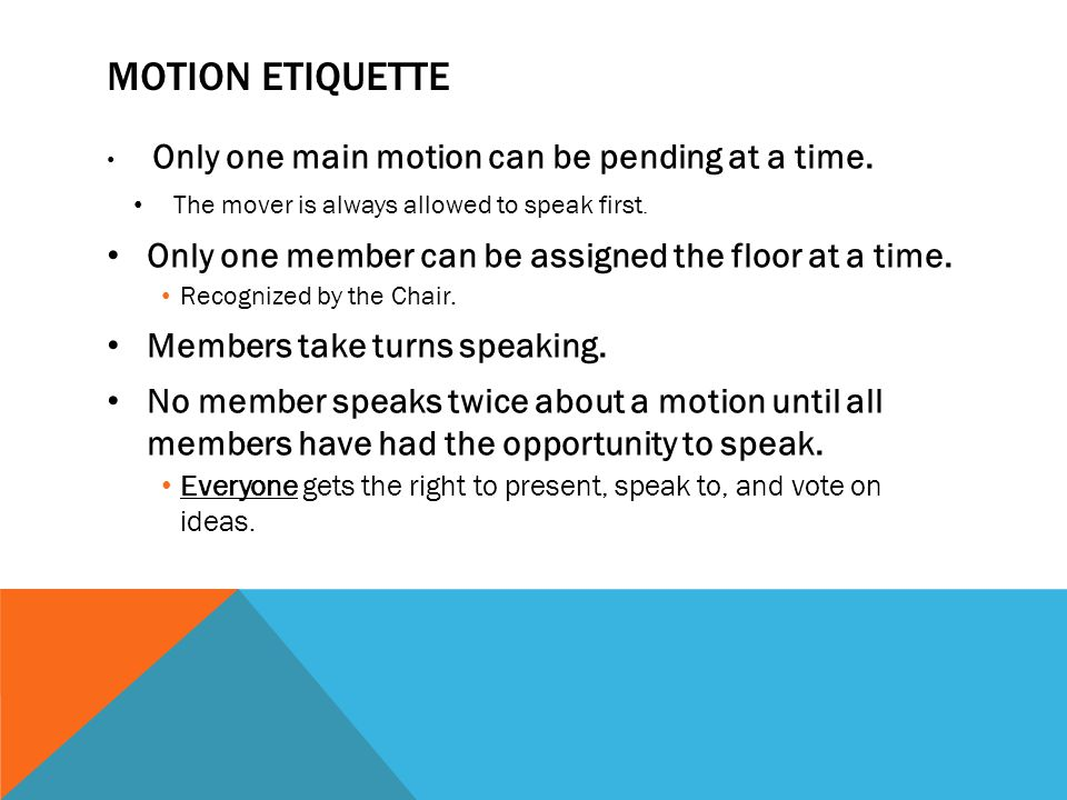 Motion etiquette Only one member can be assigned the floor at a time.