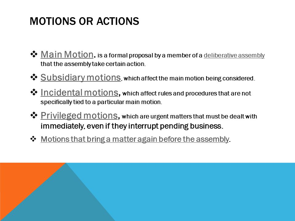 Motions or Actions Main Motion. is a formal proposal by a member of a deliberative assembly that the assembly take certain action.