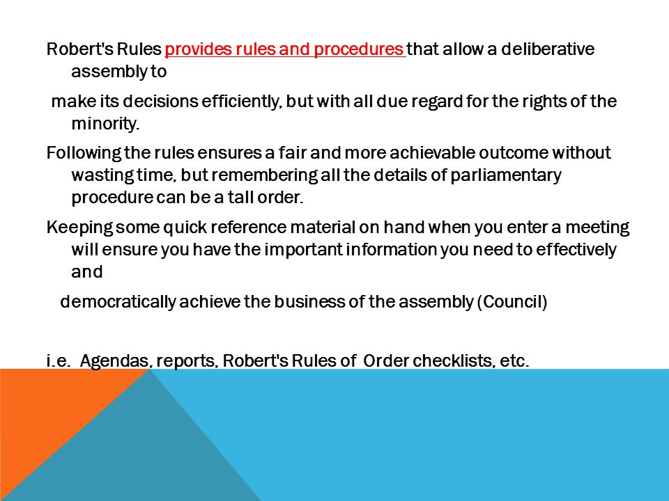 Robert s Rules provides rules and procedures that allow a deliberative assembly to make its decisions efficiently, but with all due regard for the rights of the minority.